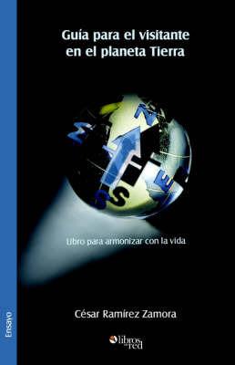 Guia Para El Visitante En El Planeta Tierra. Libro Para Armonizar Con La Vida by Cesar Ramirez Zamora