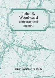 John B. Woodward a Biographical Memoir by Elijah Robinson Kennedy