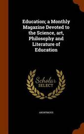 Education; A Monthly Magazine Devoted to the Science, Art, Philosophy and Literature of Education by * Anonymous image
