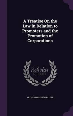 A Treatise on the Law in Relation to Promoters and the Promotion of Corporations by Arthur Martineau Alger image