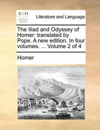 The Iliad and Odyssey of Homer: Translated by Pope. a New Edition. in Four Volumes. ... Volume 2 of 4 by Homer