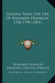 Lessons from the Life of Benjamin Franklin, 1706-1790 (1891)Lessons from the Life of Benjamin Franklin, 1706-1790 (1891) by Benjamin Franklin