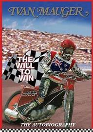 Ivan Mauger: The Will to Win : the Autobiography by Ivan Mauger