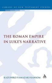 The Roman Empire in Luke's Narrative by Kazuhiko Yamazaki-Ransom