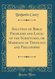 Solution of Bible Problems and Logic of the Scriptures, or Marriage of Theology and Philosophy (Classic Reprint) by Benjamin Casey image