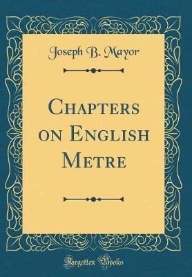 Chapters on English Metre (Classic Reprint) by Joseph B Mayor