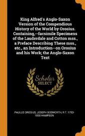 King Alfred's Anglo-Saxon Version of the Compendious History of the World by Orosius. Containing, --Facsimile Specimens of the Lauderdale and Cotton Mss., a Preface Describing These Mss., Etc., an Introduction--On Orosius and His Work; The Anglo-Saxon Tex by Paulus Orosius
