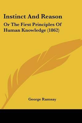 Instinct And Reason: Or The First Principles Of Human Knowledge (1862) by Sir George Ramsay image