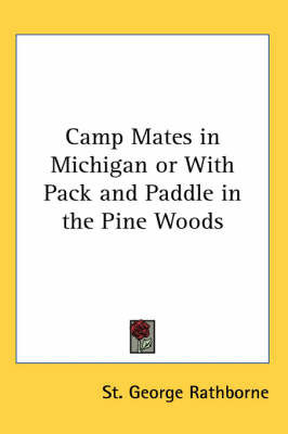 Camp Mates in Michigan or With Pack and Paddle in the Pine Woods by St.George Rathborne