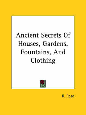 Ancient Secrets of Houses, Gardens, Fountains, and Clothing by R. Read