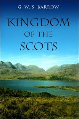 The Kingdom of the Scots by G.W.S. Barrow