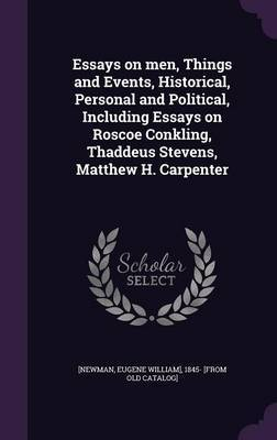 Essays on Men, Things and Events, Historical, Personal and Political, Including Essays on Roscoe Conkling, Thaddeus Stevens, Matthew H. Carpenter image