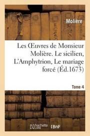 Les Oeuvres de Monsieur Moliere. Tome 4 Le Sicilien, L'Amphytrion, Le Mariage Force by . Moliere