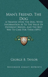 Man's Friend, the Dog: A Treatise Upon the Dog, with Information as to the Value of Different Breeds, and the Best Way to Care for Them (1891) by George B Taylor