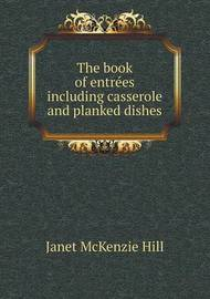 The Book of Entre Es Including Casserole and Planked Dishes by Janet McKenzie Hill