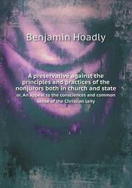 A Preservative Against the Principles and Practices of the Nonjurors Both in Church and State Or, an Appeal to the Consciences and Common Sense of the Christian Laity by Benjamin Hoadly image