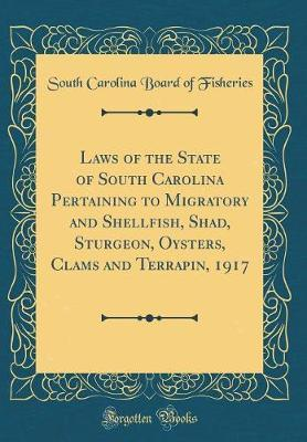 Laws of the State of South Carolina Pertaining to Migratory and Shellfish, Shad, Sturgeon, Oysters, Clams and Terrapin, 1917 (Classic Reprint) by South Carolina Board of Fisheries