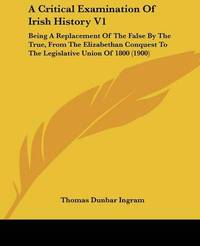 A Critical Examination of Irish History V1: Being a Replacement of the False by the True, from the Elizabethan Conquest to the Legislative Union of 1800 (1900) by Thomas Dunbar Ingram image