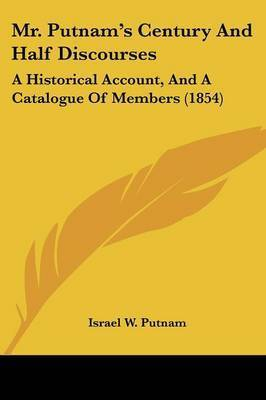 Mr. Putnam's Century And Half Discourses: A Historical Account, And A Catalogue Of Members (1854) by Israel W Putnam