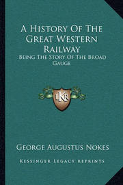 A History of the Great Western Railway: Being the Story of the Broad Gauge by George Augustus Nokes