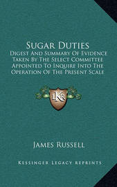 Sugar Duties: Digest and Summary of Evidence Taken by the Select Committee Appointed to Inquire Into the Operation of the Present Scale of Sugar Duties (1862) by James Russell