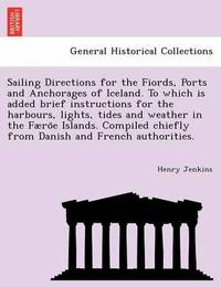 Sailing Directions for the Fiords, Ports and Anchorages of Iceland. to Which Is Added Brief Instructions for the Harbours, Lights, Tides and Weather in the Faeröe Islands. Compiled Chiefly from Danish and French Authorities. by Henry Jenkins