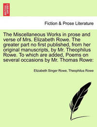 The Miscellaneous Works in Prose and Verse of Mrs. Elizabeth Rowe. the Greater Part No First Published, from Her Original Manuscripts, by Mr. Theophilus Rowe. to Which Are Added, Poems on Several Occasions by Mr. Thomas Rowe: Vol. II by Elizabeth Singer Rowe