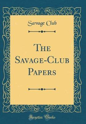 The Savage-Club Papers (Classic Reprint) by Savage Club