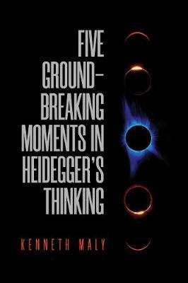 Five Groundbreaking Moments in Heidegger's Thinking by Kenneth Maly