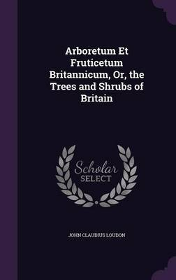 Arboretum Et Fruticetum Britannicum, Or, the Trees and Shrubs of Britain by John Claudius Loudon image