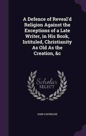 A Defence of Reveal'd Religion Against the Exceptions of a Late Writer, in His Book, Intituled, Christianity as Old as the Creation, &C by John Conybeare