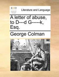 A Letter of Abuse, to D---D G-----K, Esq by George Colman