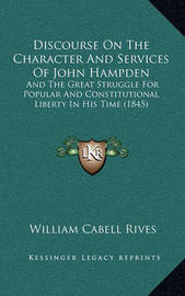 Discourse on the Character and Services of John Hampden: And the Great Struggle for Popular and Constitutional Liberty in His Time (1845) by William Cabell Rives