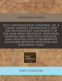 Self-Contradiction Censured, Or, a Caveat Against Inconstancy, and the Inconsistent Contrariety of the Same Mens Pretences, Principles, Opinions and Practices Dialogue-Wise Digested Into a Deliberative Discourse Between Affection and Judgement (1662) by Christopher Harvey