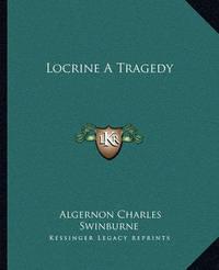 Locrine a Tragedy by Algernon Charles Swinburne