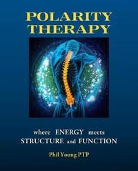 Polarity Therapy - Where Energy Meets Structure and Function by Phil Young