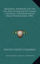 Memorial Addresses on the Life and Character of Samuel J. Randall, a Representative from Pennsylvania (1891) by United States Congress