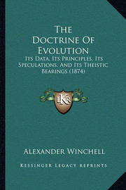 The Doctrine of Evolution the Doctrine of Evolution: Its Data, Its Principles, Its Speculations, and Its Theisticits Data, Its Principles, Its Speculations, and Its Theistic Bearings (1874) Bearings (1874) by Alexander Winchell