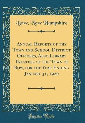 Annual Reports of the Town and School District Officers, Also Library Trustees of the Town of Bow, for the Year Ending January 31, 1920 (Classic Reprint) by Bow New Hampshire