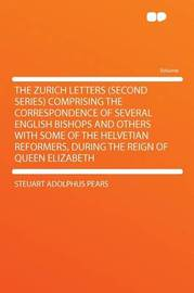 The Zurich Letters (second Series) Comprising the Correspondence of Several English Bishops and Others With Some of the Helvetian Reformers, During the Reign of Queen Elizabeth by Steuart Adolphus Pears