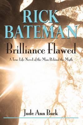Rick Bateman - Brilliance Flawed by Jude Ann Burk