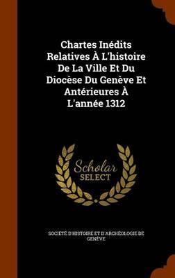 Chartes Inedits Relatives A L'Histoire de La Ville Et Du Diocese Du Geneve Et Anterieures A L'Annee 1312 image