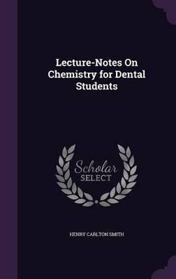 Lecture-Notes on Chemistry for Dental Students by Henry Carlton Smith image