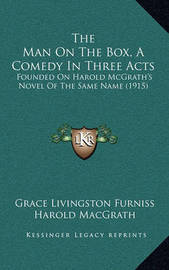 The Man on the Box, a Comedy in Three Acts: Founded on Harold McGrath's Novel of the Same Name (1915) by Grace Livingston Furniss