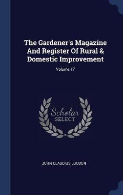 The Gardener's Magazine and Register of Rural & Domestic Improvement; Volume 17 by John Claudius Loudon image