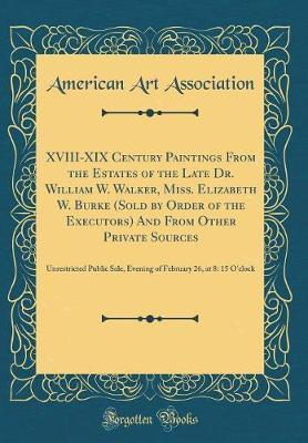 XVIII-XIX Century Paintings from the Estates of the Late Dr. William W. Walker, Miss. Elizabeth W. Burke (Sold by Order of the Executors) and from Other Private Sources by American Art Association