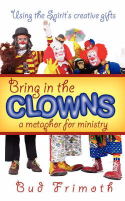 Bring in the Clowns - A Metaphor for Ministry by Bud, Frimoth