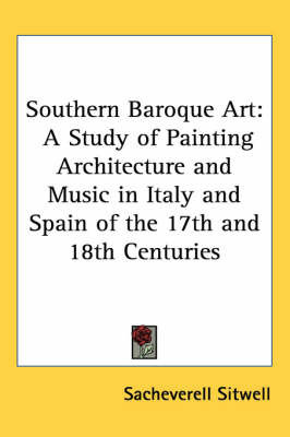 Southern Baroque Art: A Study of Painting Architecture and Music in Italy and Spain of the 17th and 18th Centuries