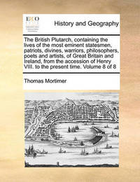 The British Plutarch, Containing the Lives of the Most Eminent Statesmen, Patriots, Divines, Warriors, Philosophers, Poets and Artists, of Great Britain and Ireland, from the Accession of Henry VIII. to the Present Time. Volume 8 of 8 by Thomas Mortimer