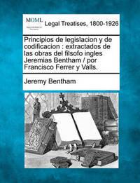 Principios de Legislacion y de Codificacion: Extractados de Las Obras del Filsofo Ingles Jeremias Bentham / Por Francisco Ferrer y Valls. by Jeremy Bentham